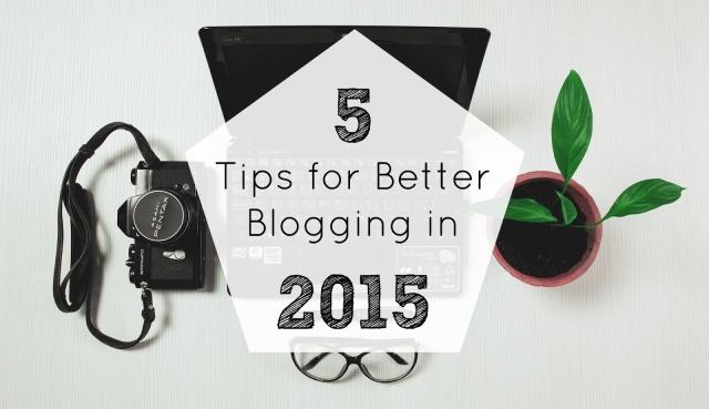 5 tips for better blogging 2015